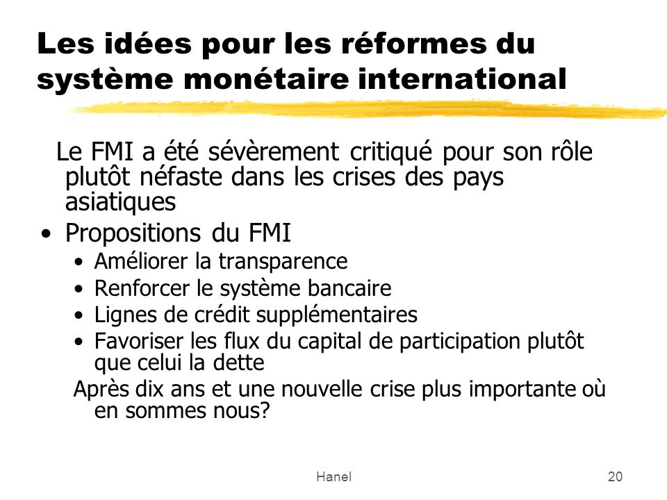 Hanel20 Les idées pour les réformes du système monétaire international Le FMI a été sévèrement critiqué pour son rôle plutôt néfaste dans les crises des pays asiatiques Propositions du FMI Améliorer la transparence Renforcer le système bancaire Lignes de crédit supplémentaires Favoriser les flux du capital de participation plutôt que celui la dette Après dix ans et une nouvelle crise plus importante où en sommes nous?