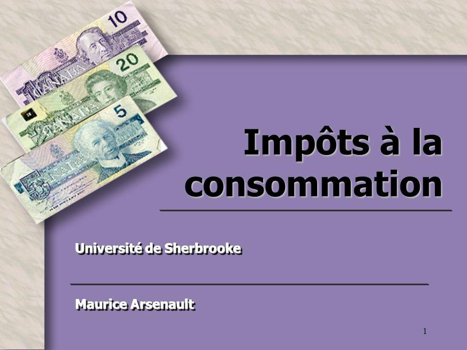 1 Impôts à la consommation Université de Sherbrooke Maurice Arsenault Université de Sherbrooke Maurice Arsenault