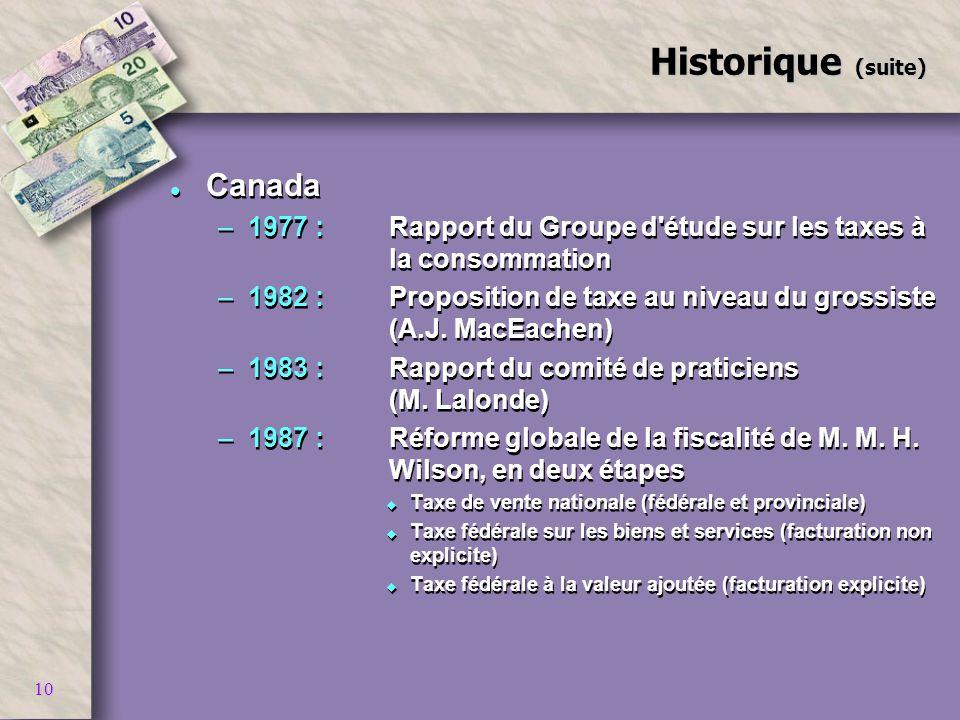 10 Historique (suite) l Canada –1977 :Rapport du Groupe d'étude sur les taxes à la consommation –1982 :Proposition de taxe au niveau du grossiste (A.J