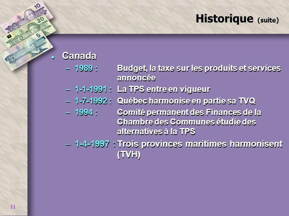 11 Historique (suite) l Canada –1989 :Budget, la taxe sur les produits et services annoncée –1-1-1991 :La TPS entre en vigueur –1-7-1992 :Québec harmo