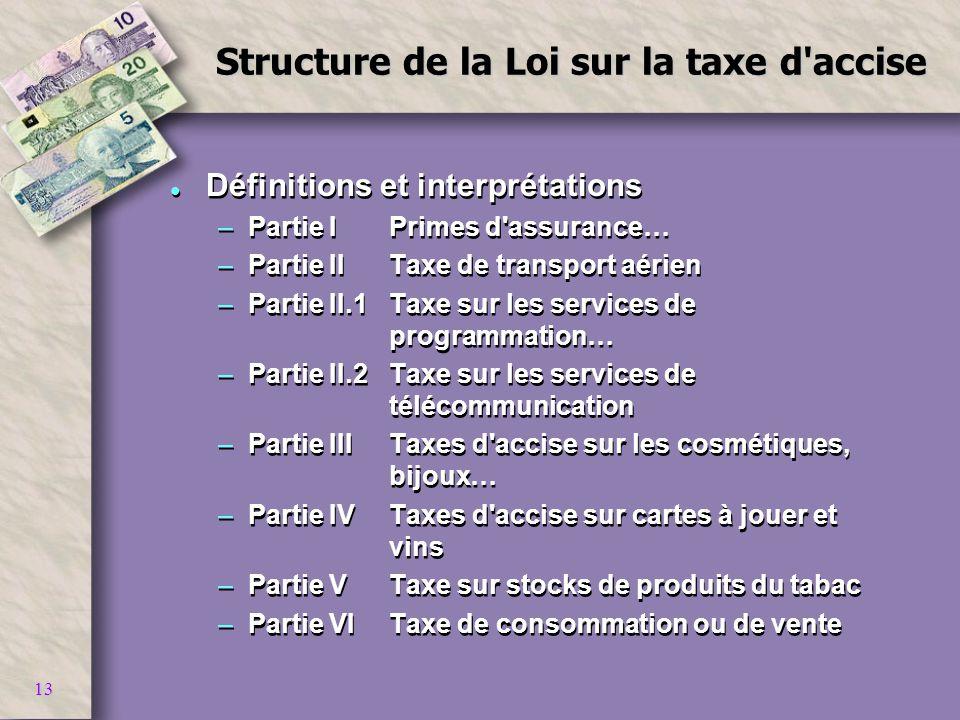 13 Structure de la Loi sur la taxe d'accise l Définitions et interprétations –Partie I Primes d'assurance… –Partie IITaxe de transport aérien –Partie