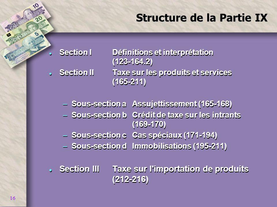 16 Structure de la Partie IX l Section IDéfinitions et interprétation (123-164.2) l Section IITaxe sur les produits et services (165-211) –Sous-sectio
