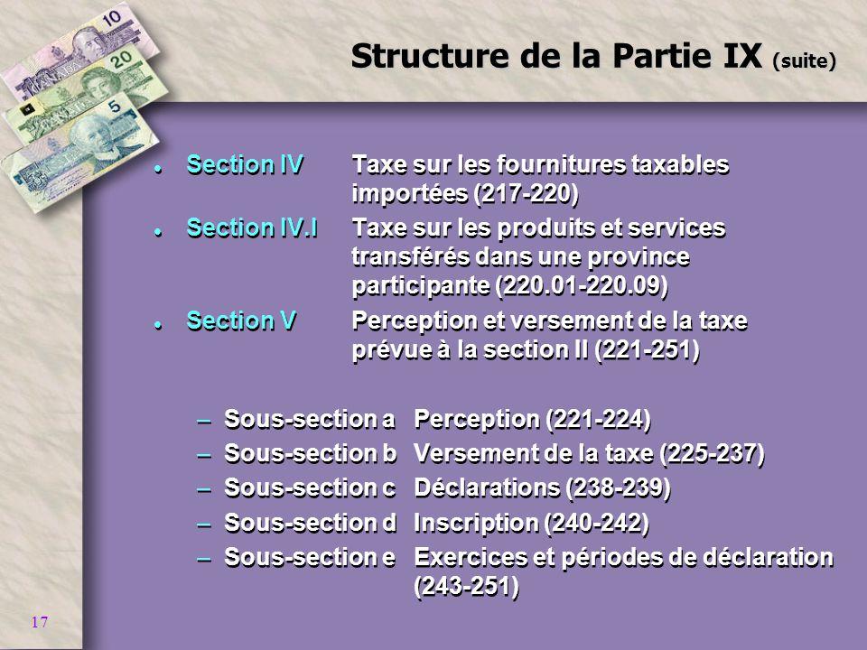 17 Structure de la Partie IX (suite) l Section IVTaxe sur les fournitures taxables importées (217-220) l Section IV.ITaxe sur les produits et services