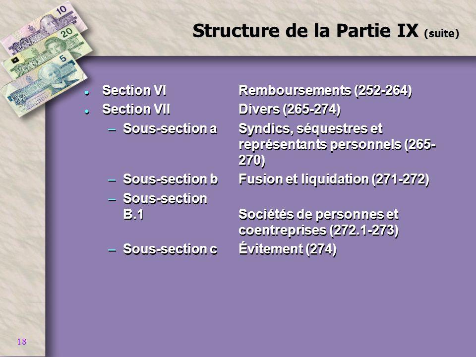 18 Structure de la Partie IX (suite) l Section VIRemboursements (252-264) l Section VIIDivers (265-274) –Sous-section aSyndics, séquestres et représen