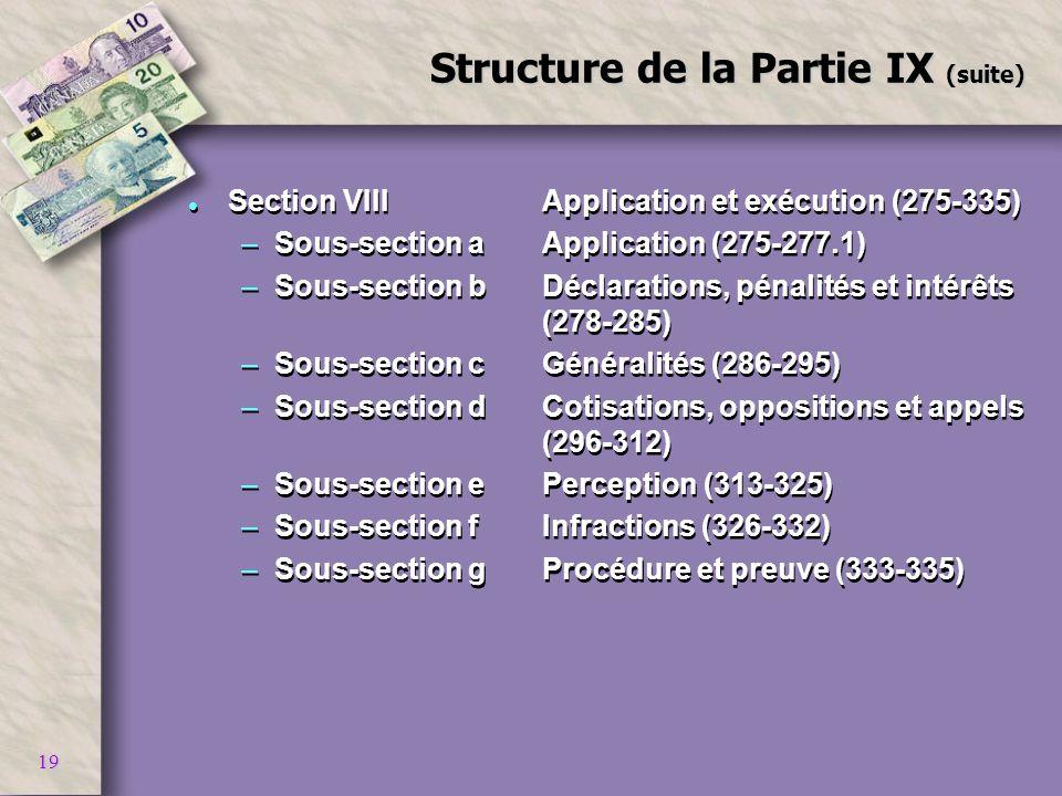 19 Structure de la Partie IX (suite) l Section VIIIApplication et exécution (275-335) –Sous-section aApplication (275-277.1) –Sous-section bDéclaratio
