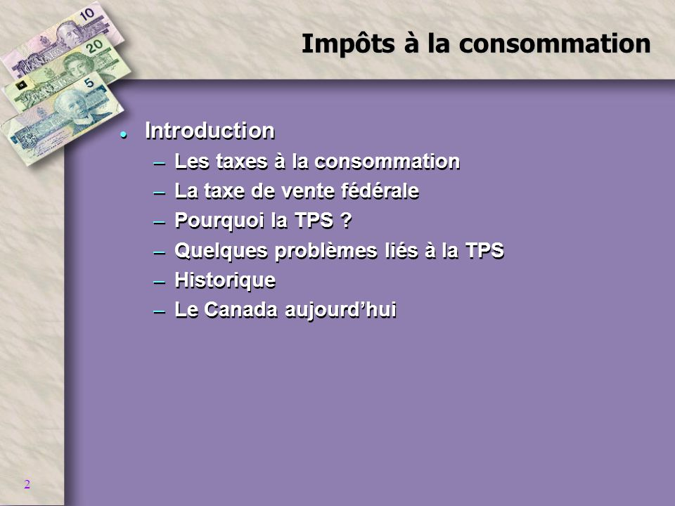 2 Impôts à la consommation l Introduction –Les taxes à la consommation –La taxe de vente fédérale –Pourquoi la TPS ? –Quelques problèmes liés à la TPS