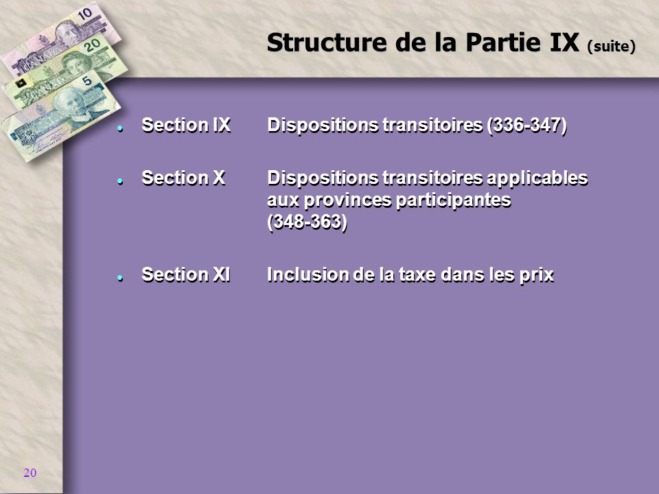 20 Structure de la Partie IX (suite) l Section IXDispositions transitoires (336-347) l Section XDispositions transitoires applicables aux provinces participantes (348-363) l Section XIInclusion de la taxe dans les prix l Section IXDispositions transitoires (336-347) l Section XDispositions transitoires applicables aux provinces participantes (348-363) l Section XIInclusion de la taxe dans les prix