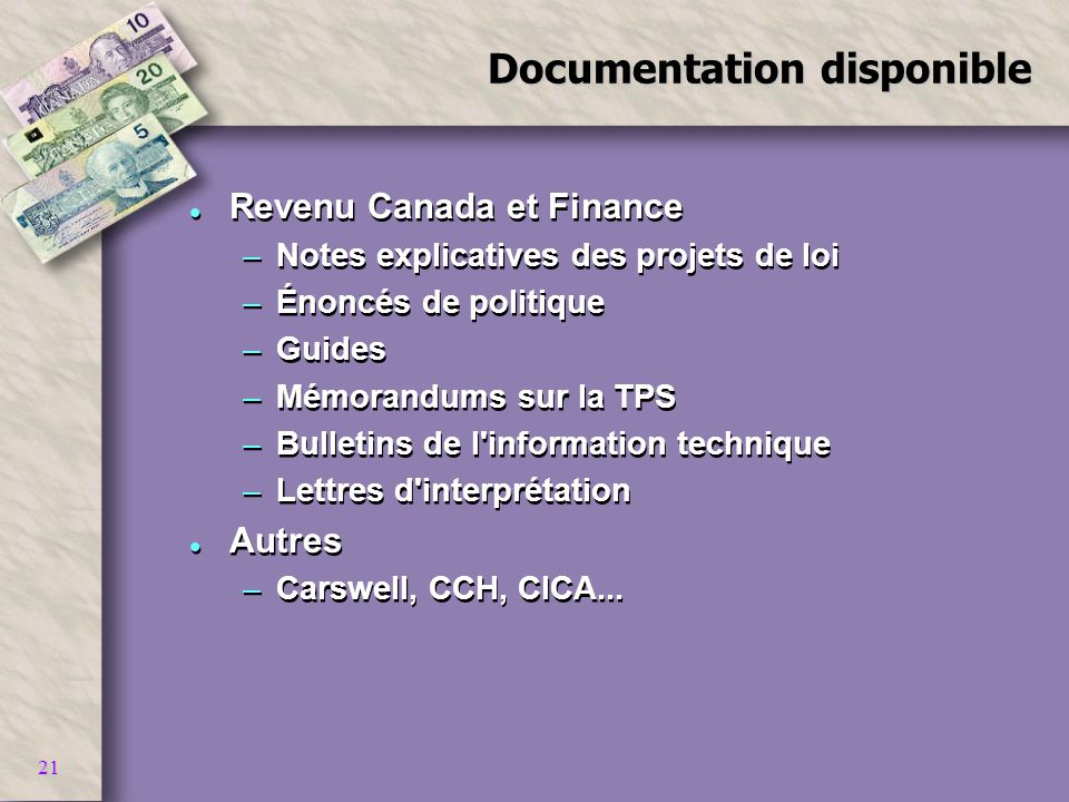 21 Documentation disponible l Revenu Canada et Finance –Notes explicatives des projets de loi –Énoncés de politique –Guides –Mémorandums sur la TPS –Bulletins de l information technique –Lettres d interprétation l Autres –Carswell, CCH, CICA...