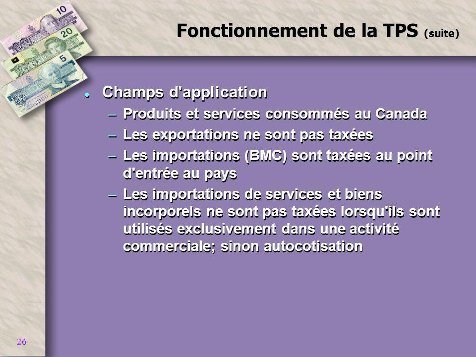 26 Fonctionnement de la TPS (suite) l Champs d'application –Produits et services consommés au Canada –Les exportations ne sont pas taxées –Les importa