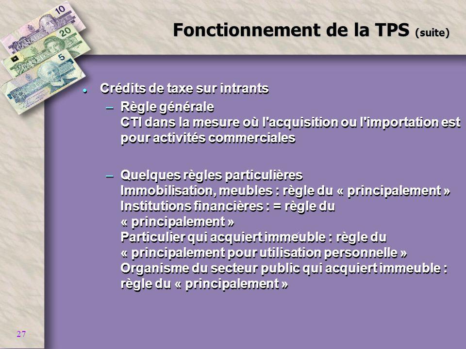 27 Fonctionnement de la TPS (suite) l Crédits de taxe sur intrants –Règle générale CTI dans la mesure où l'acquisition ou l'importation est pour activ