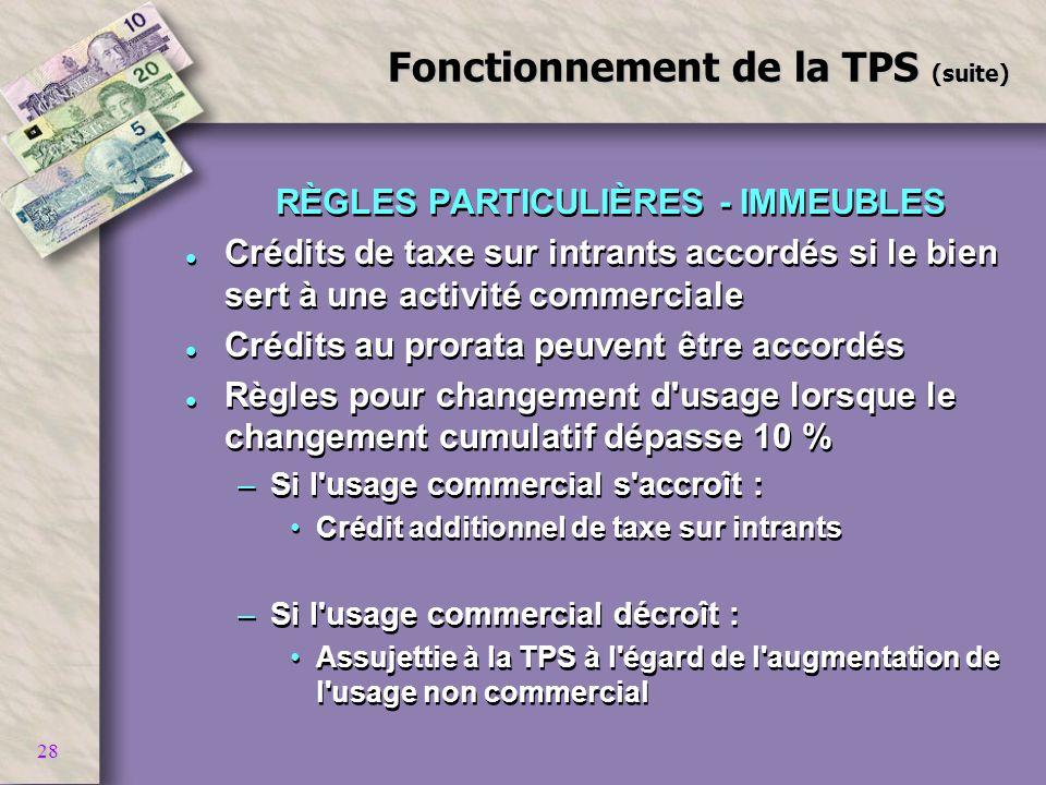 28 Fonctionnement de la TPS (suite) RÈGLES PARTICULIÈRES - IMMEUBLES l Crédits de taxe sur intrants accordés si le bien sert à une activité commercial