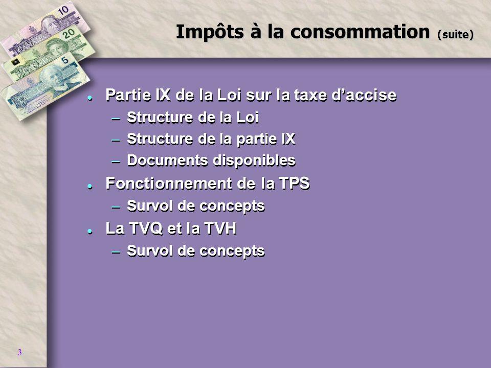 3 Impôts à la consommation (suite) l Partie IX de la Loi sur la taxe daccise –Structure de la Loi –Structure de la partie IX –Documents disponibles l
