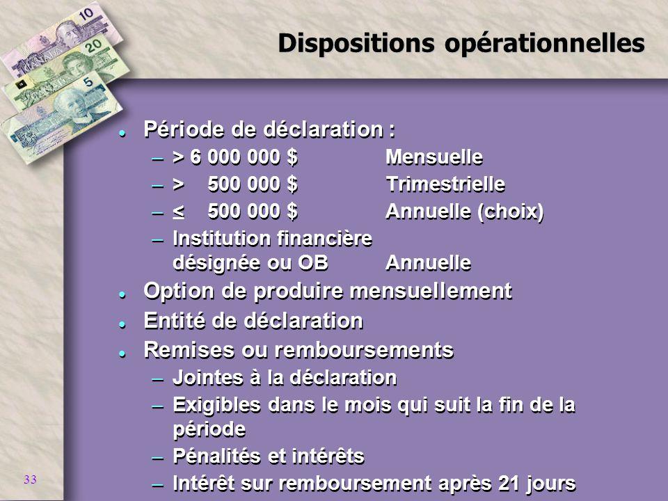 33 Dispositions opérationnelles l Période de déclaration : –> 6 000 000 $Mensuelle –> 500 000 $Trimestrielle –< 500 000 $Annuelle (choix) –Institution