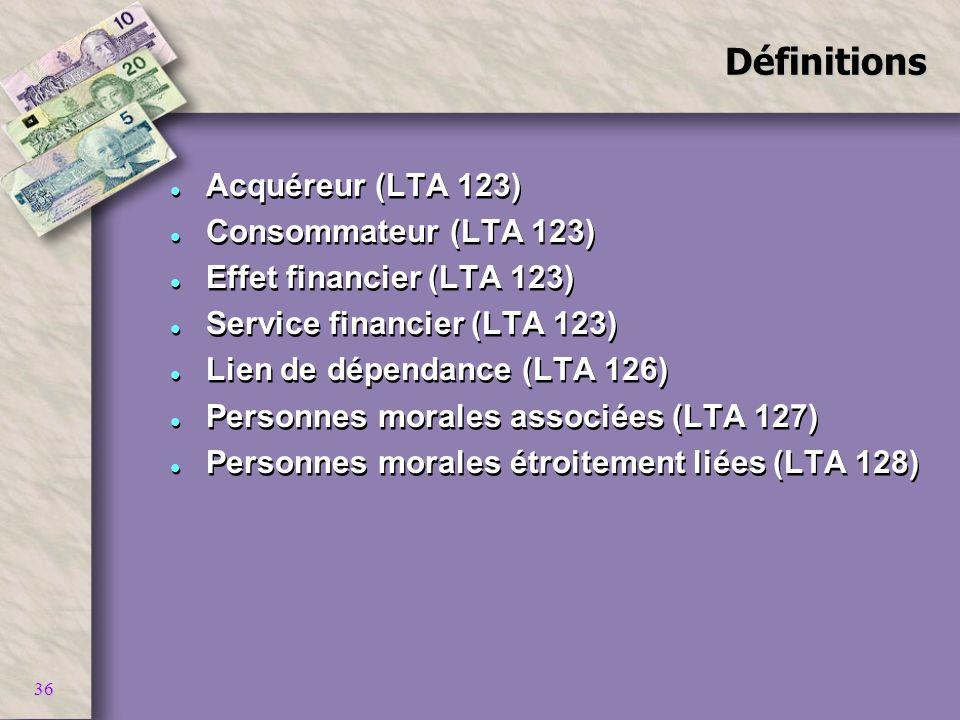 36Définitions l Acquéreur (LTA 123) l Consommateur (LTA 123) l Effet financier (LTA 123) l Service financier (LTA 123) l Lien de dépendance (LTA 126)