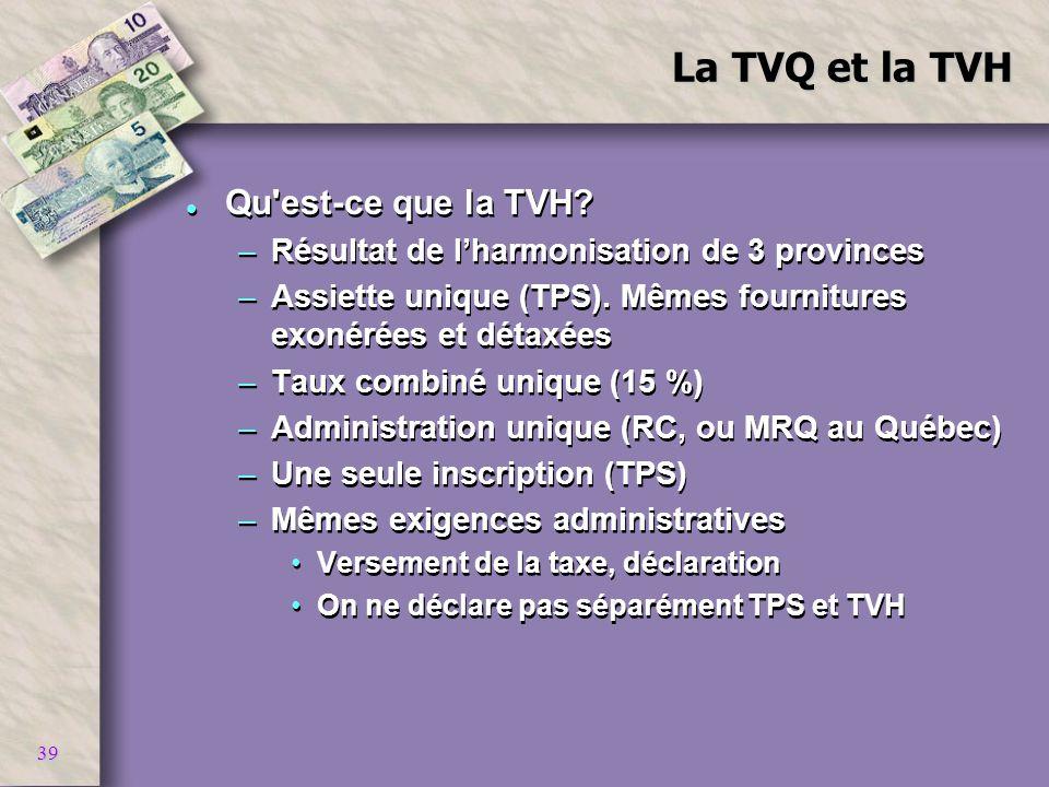 39 La TVQ et la TVH l Qu'est-ce que la TVH? –Résultat de lharmonisation de 3 provinces –Assiette unique (TPS). Mêmes fournitures exonérées et détaxées