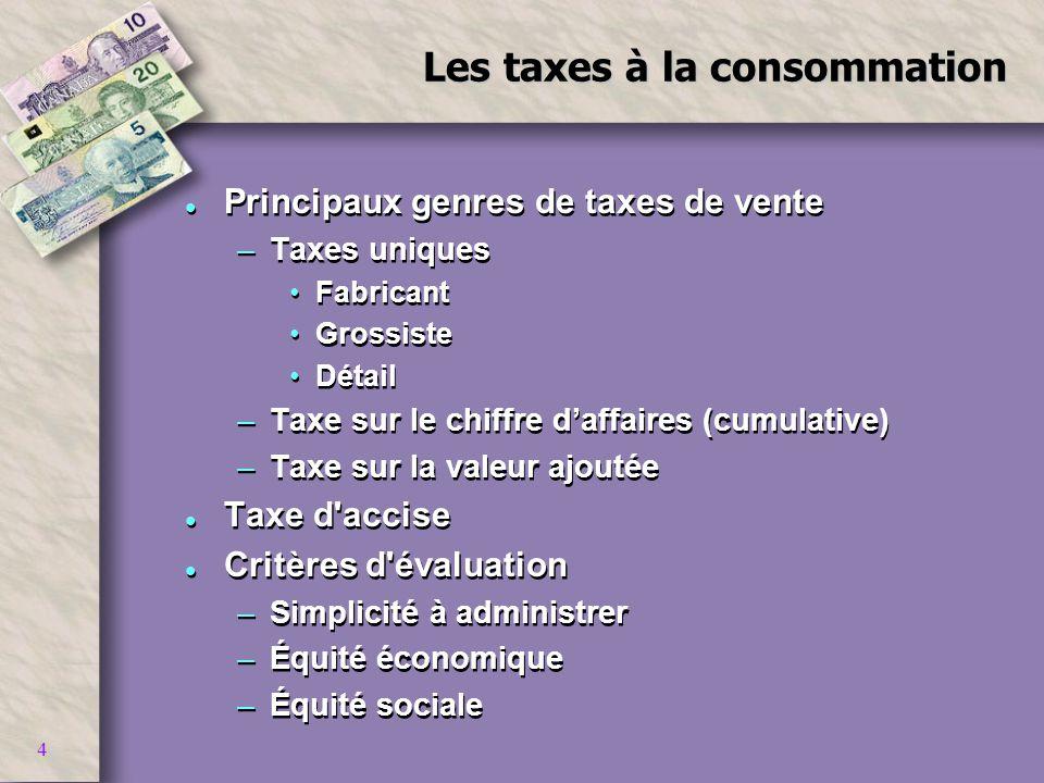 4 Les taxes à la consommation l Principaux genres de taxes de vente –Taxes uniques Fabricant Grossiste Détail –Taxe sur le chiffre daffaires (cumulati