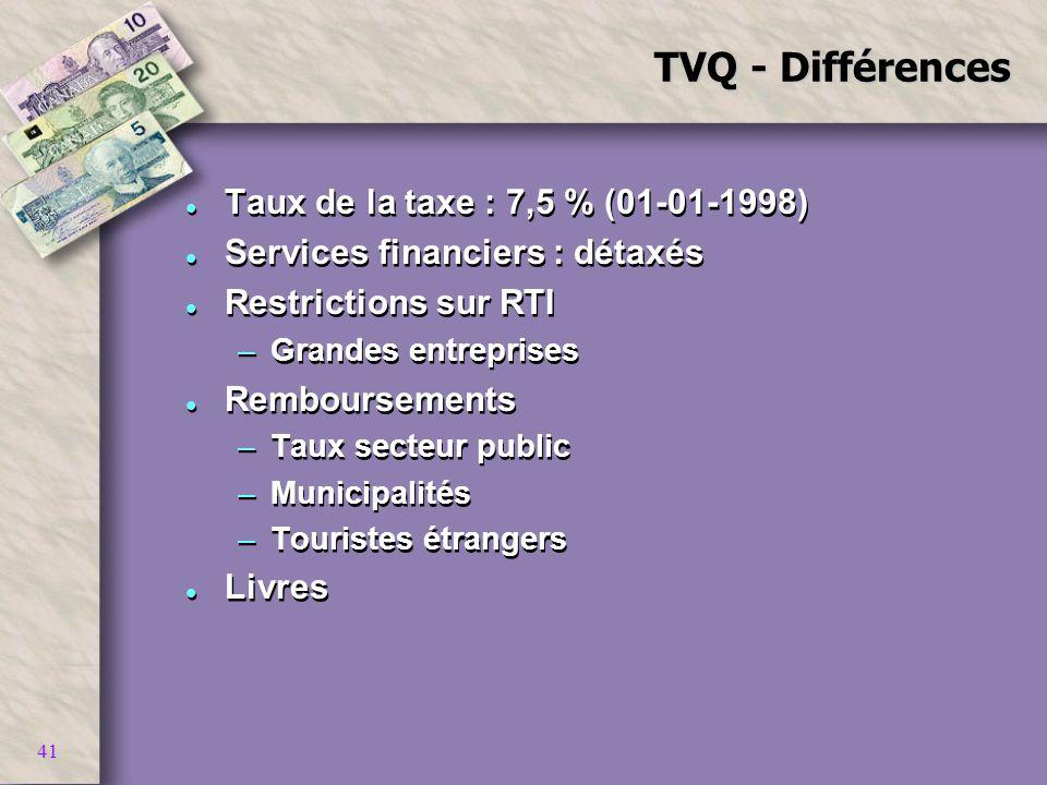 41 TVQ - Différences l Taux de la taxe : 7,5 % (01-01-1998) l Services financiers : détaxés l Restrictions sur RTI –Grandes entreprises l Remboursemen