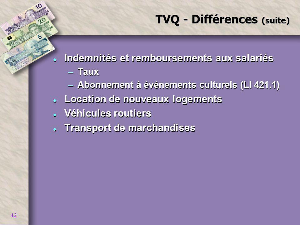 42 TVQ - Différences (suite) l Indemnités et remboursements aux salariés –Taux –Abonnement à événements culturels (LI 421.1) l Location de nouveaux lo