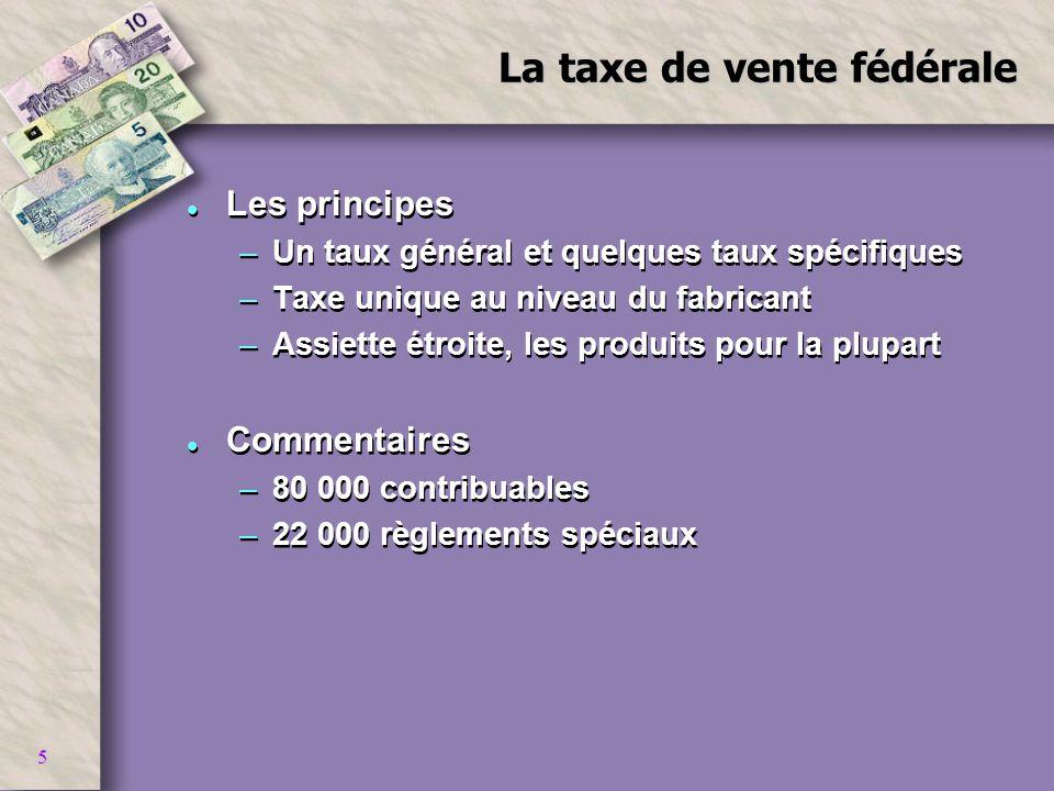5 La taxe de vente fédérale l Les principes –Un taux général et quelques taux spécifiques –Taxe unique au niveau du fabricant –Assiette étroite, les p
