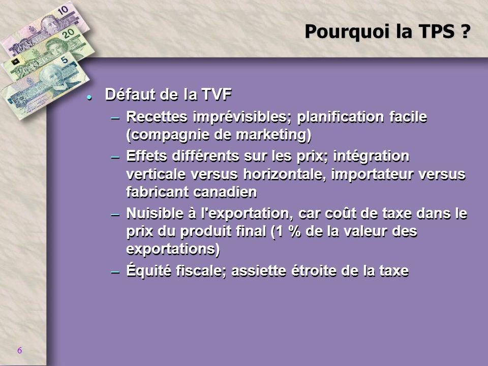 6 Pourquoi la TPS ? l Défaut de la TVF –Recettes imprévisibles; planification facile (compagnie de marketing) –Effets différents sur les prix; intégra