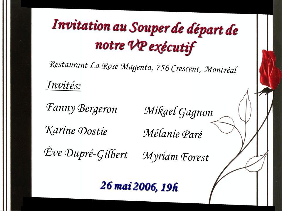 Invitation au Souper de départ de notre VP exécutif Restaurant La Rose Magenta, 756 Crescent, Montréal Invités: Fanny Bergeron Mikael Gagnon Karine Do