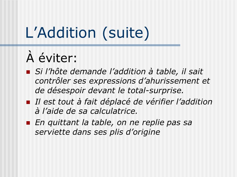 LAddition (suite) À éviter: Si lhôte demande laddition à table, il sait contrôler ses expressions dahurissement et de désespoir devant le total-surpri