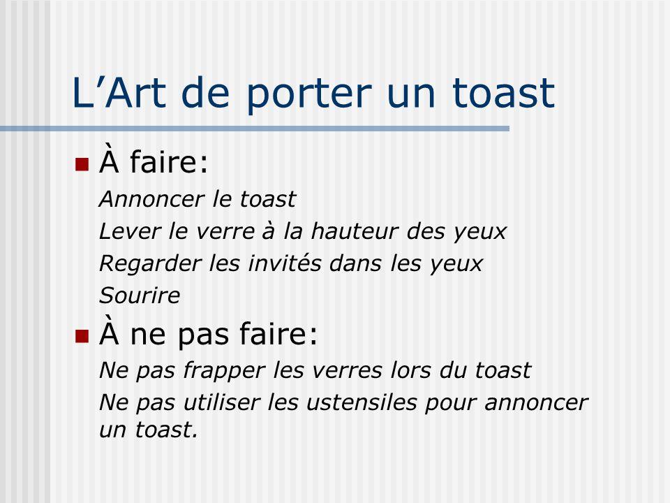 LArt de porter un toast À faire: Annoncer le toast Lever le verre à la hauteur des yeux Regarder les invités dans les yeux Sourire À ne pas faire: Ne