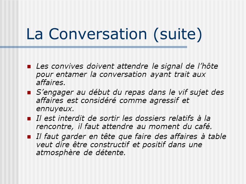 La Conversation (suite) Les convives doivent attendre le signal de lhôte pour entamer la conversation ayant trait aux affaires. Sengager au début du r