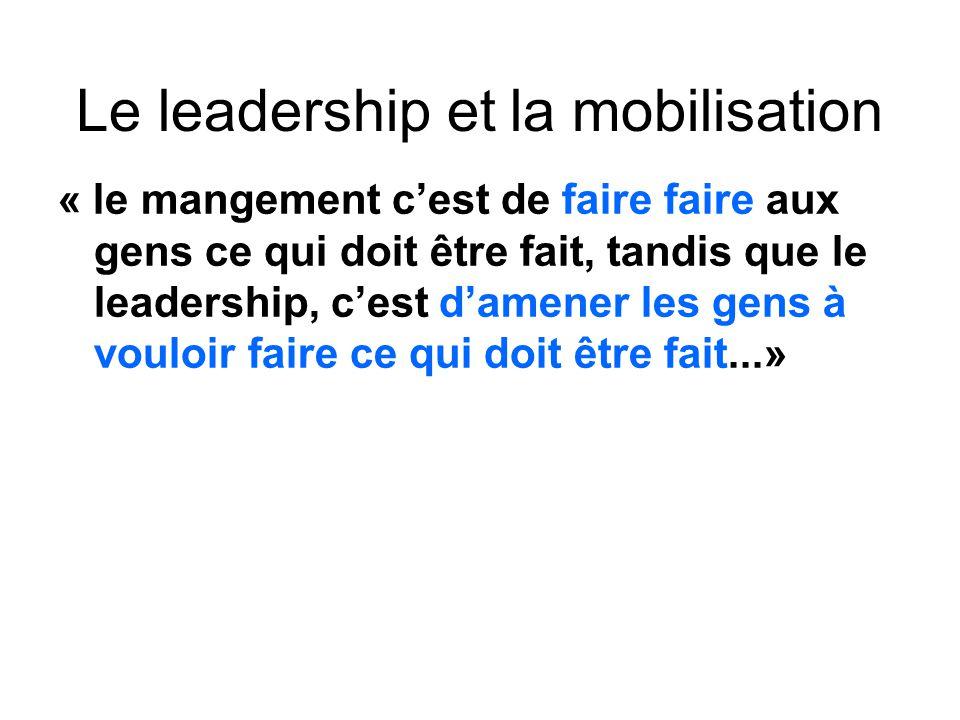 Le leadership et la mobilisation « le mangement cest de faire faire aux gens ce qui doit être fait, tandis que le leadership, cest damener les gens à vouloir faire ce qui doit être fait...»