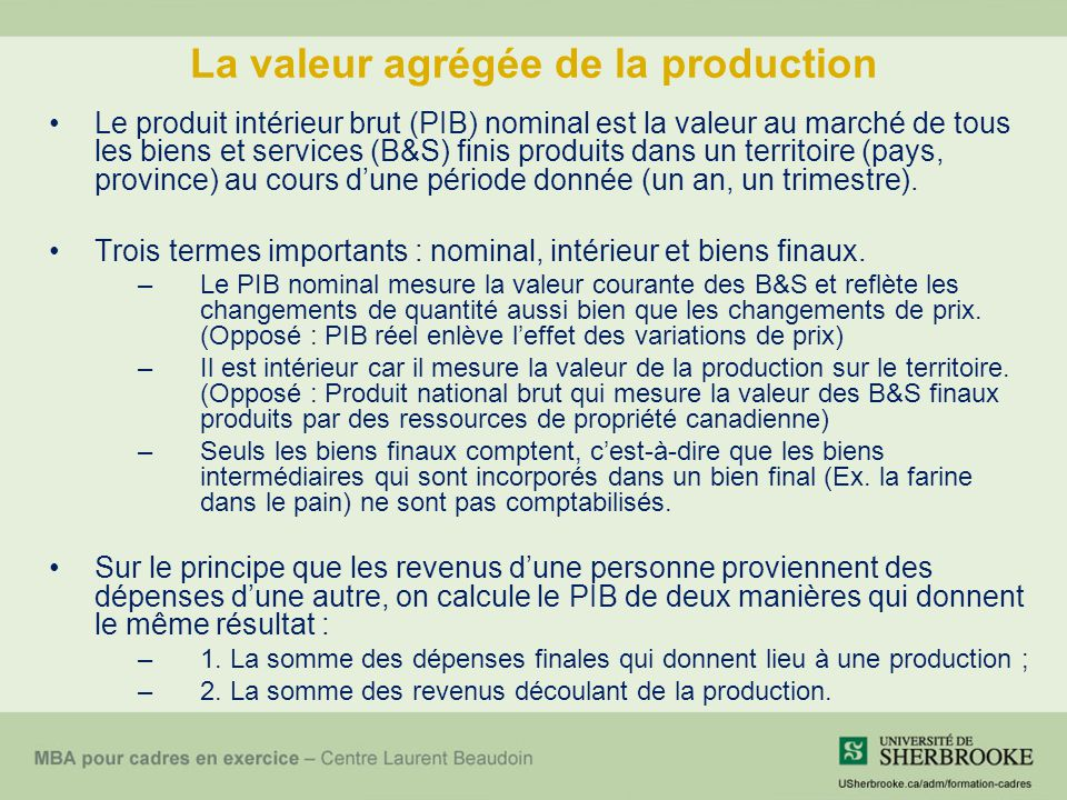 La valeur agrégée de la production Le produit intérieur brut (PIB) nominal est la valeur au marché de tous les biens et services (B&S) finis produits dans un territoire (pays, province) au cours dune période donnée (un an, un trimestre).