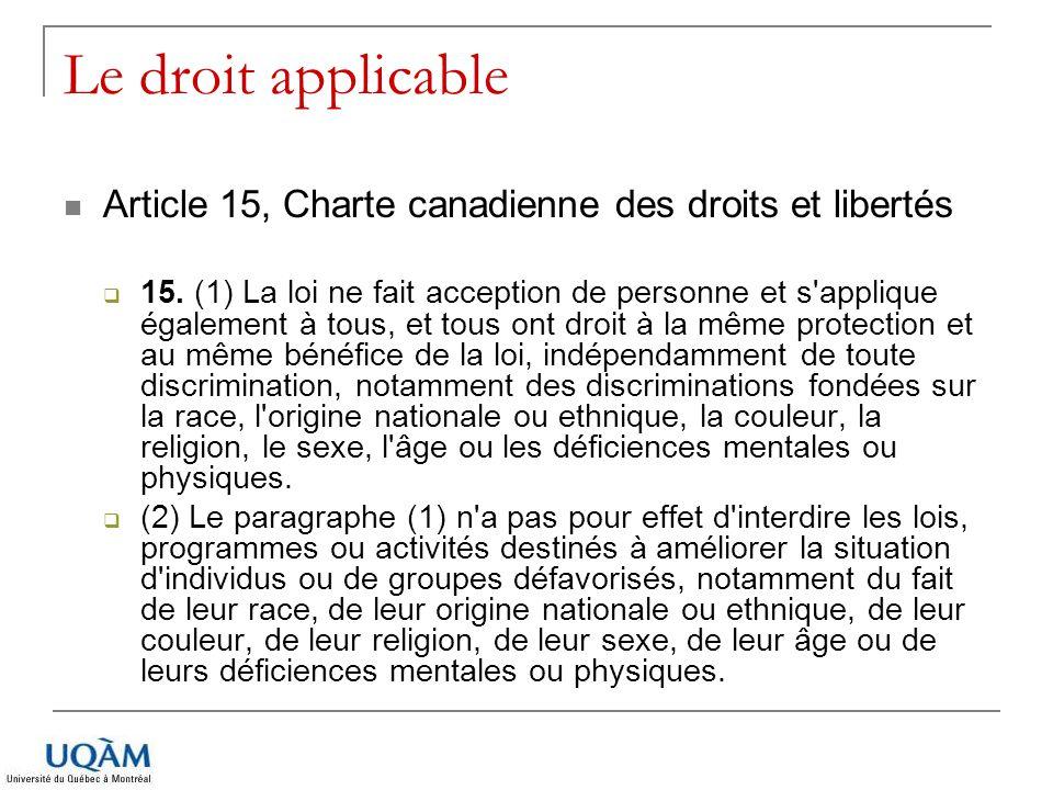 Le droit applicable Article 15, Charte canadienne des droits et libertés 15. (1) La loi ne fait acception de personne et s'applique également à tous,