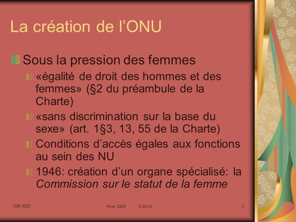 JUR 6525 Hiver 2009 G.B-LG3 La création de lONU Sous la pression des femmes «égalité de droit des hommes et des femmes» (§2 du préambule de la Charte) «sans discrimination sur la base du sexe» (art.