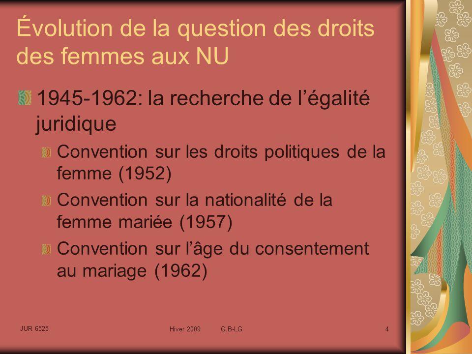 JUR 6525 Hiver 2009 G.B-LG4 Évolution de la question des droits des femmes aux NU 1945-1962: la recherche de légalité juridique Convention sur les droits politiques de la femme (1952) Convention sur la nationalité de la femme mariée (1957) Convention sur lâge du consentement au mariage (1962)