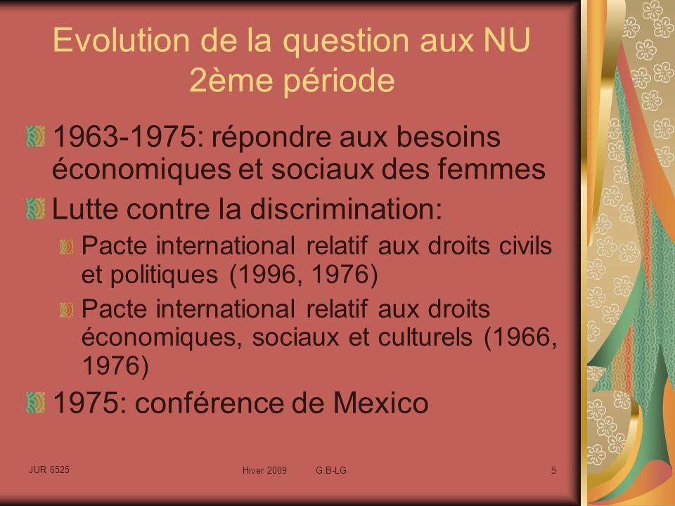 JUR 6525 Hiver 2009 G.B-LG6 Évolution de la question aux NU 3ème période 1976-1985: le changement de paradigme Le droit doit intégrer le fait que les femmes sont des acteurs du développement 1979: Convention sur lélimination de toutes les formes de discrimination à légard des femmes (CEDEF) 1976: création de lUNIFEM