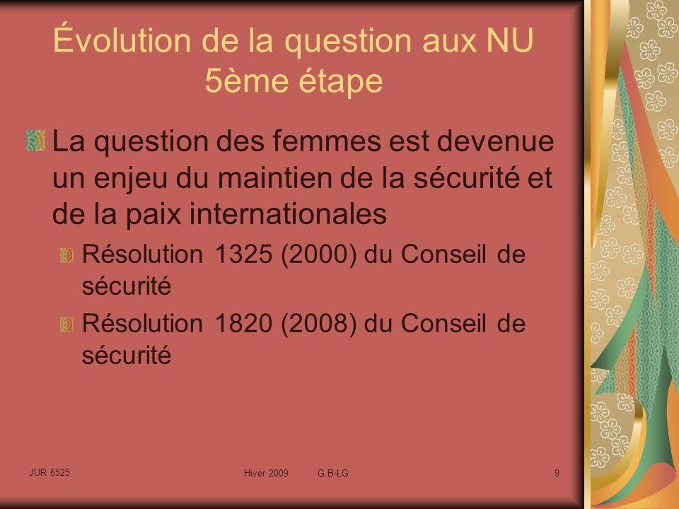 JUR 6525 Hiver 2009 G.B-LG9 Évolution de la question aux NU 5ème étape La question des femmes est devenue un enjeu du maintien de la sécurité et de la paix internationales Résolution 1325 (2000) du Conseil de sécurité Résolution 1820 (2008) du Conseil de sécurité