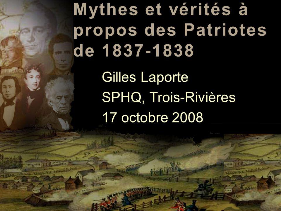 Mythes et vérités à propos des Patriotes de 1837-1838 Gilles Laporte SPHQ, Trois-Rivières 17 octobre 2008