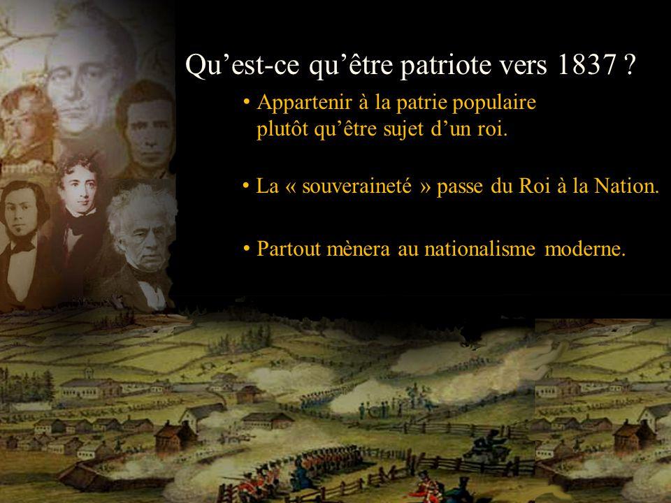 Quest-ce quêtre patriote vers 1837 ? Appartenir à la patrie populaire plutôt quêtre sujet dun roi. La « souveraineté » passe du Roi à la Nation. Parto