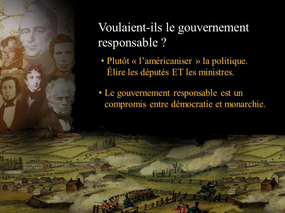 Voulaient-ils le gouvernement responsable ? Plutôt « laméricaniser » la politique. Élire les députés ET les ministres. Le gouvernement responsable est