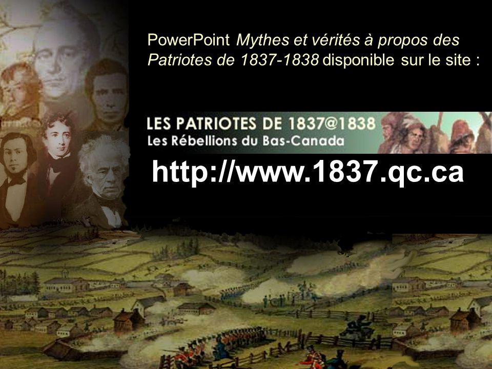 PowerPoint Mythes et vérités à propos des Patriotes de 1837-1838 disponible sur le site : http://www.1837.qc.ca