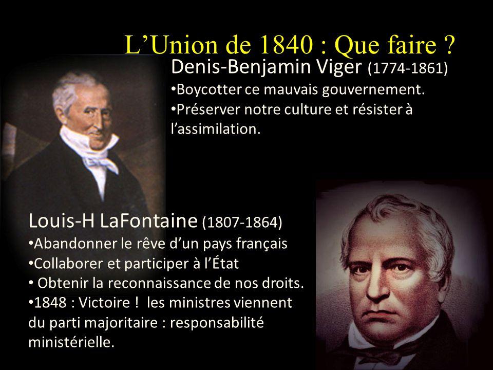 LUnion de 1840 : Que faire ? Denis-Benjamin Viger (1774-1861) Boycotter ce mauvais gouvernement. Préserver notre culture et résister à lassimilation.