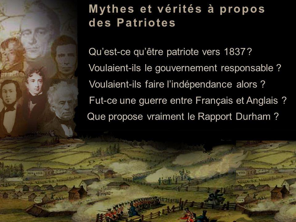 Quest-ce quêtre patriote vers 1837 ? Voulaient-ils faire lindépendance alors ? Fut-ce une guerre entre Français et Anglais ? Que propose vraiment le R