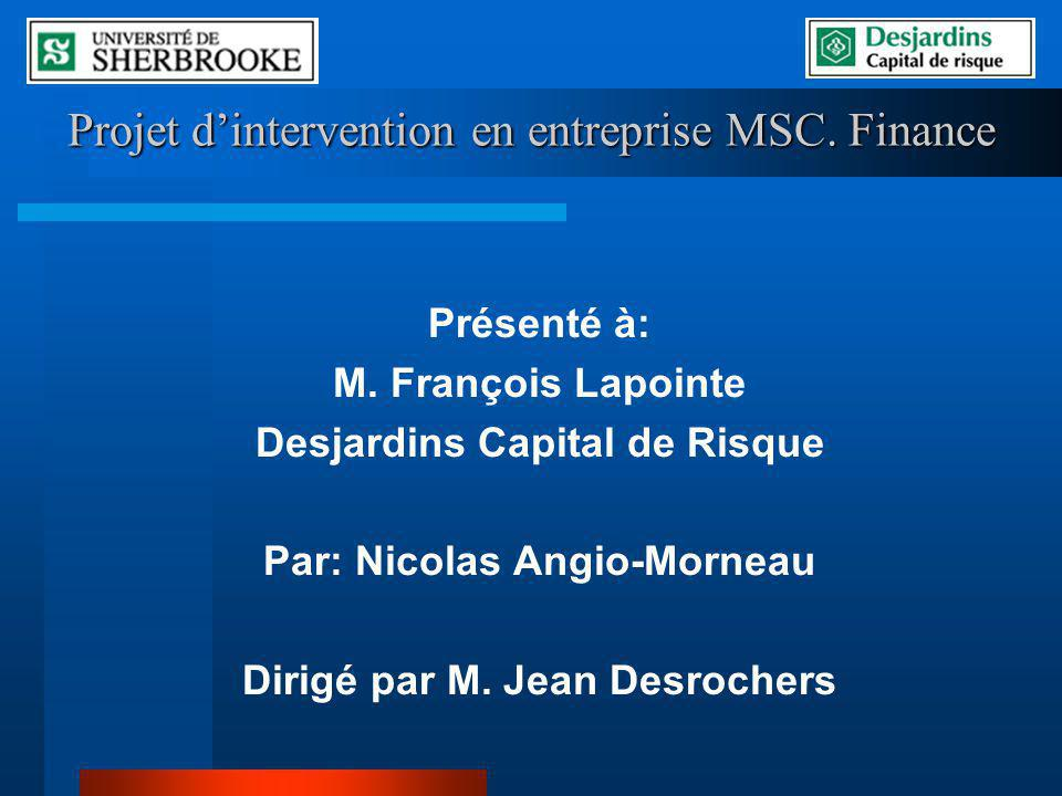 Projet dintervention en entreprise MSC. Finance Présenté à: M. François Lapointe Desjardins Capital de Risque Par: Nicolas Angio-Morneau Dirigé par M.