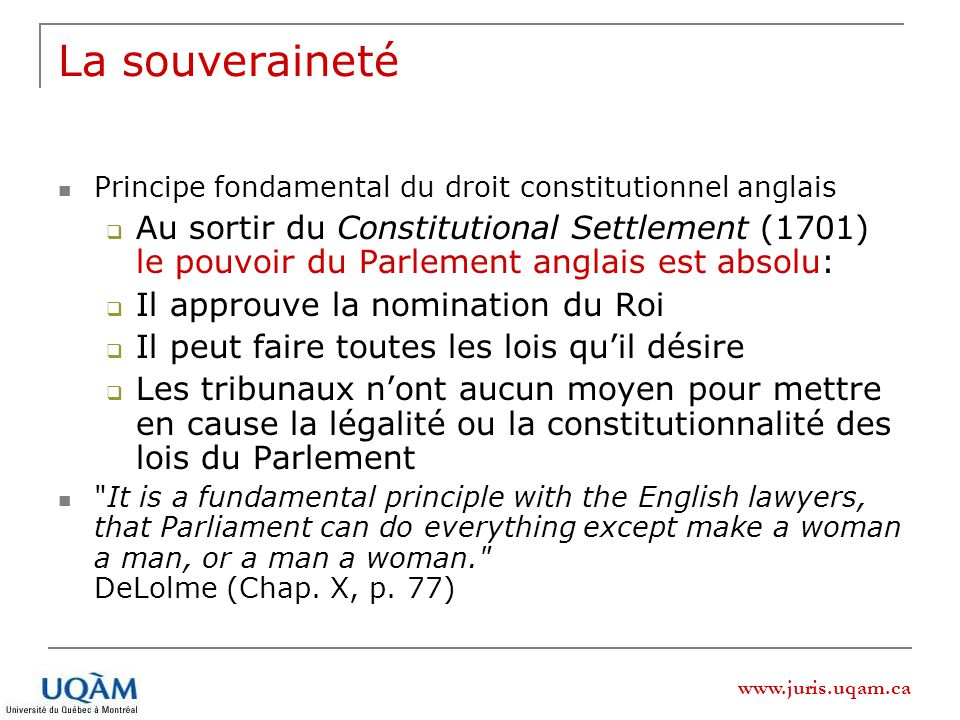 www.juris.uqam.ca La souveraineté Principe fondamental du droit constitutionnel anglais Au sortir du Constitutional Settlement (1701) le pouvoir du Parlement anglais est absolu: Il approuve la nomination du Roi Il peut faire toutes les lois quil désire Les tribunaux nont aucun moyen pour mettre en cause la légalité ou la constitutionnalité des lois du Parlement It is a fundamental principle with the English lawyers, that Parliament can do everything except make a woman a man, or a man a woman. DeLolme (Chap.