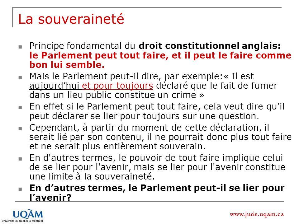 www.juris.uqam.ca La souveraineté Principe fondamental du droit constitutionnel anglais: le Parlement peut tout faire, et il peut le faire comme bon l