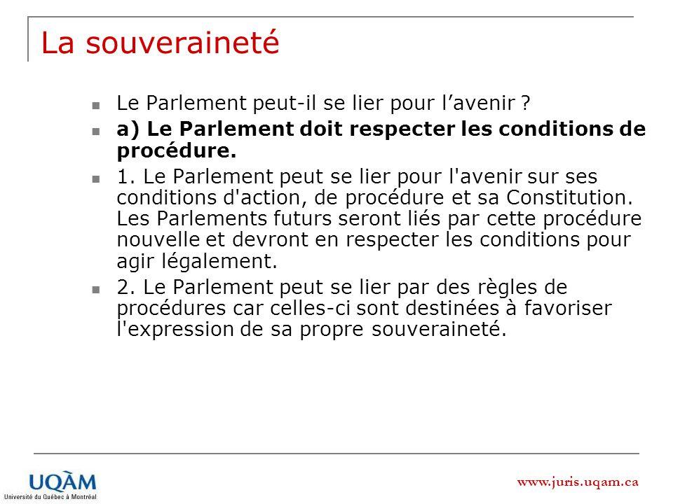 www.juris.uqam.ca La souveraineté Le Parlement peut-il se lier pour lavenir ? a) Le Parlement doit respecter les conditions de procédure. 1. Le Parlem