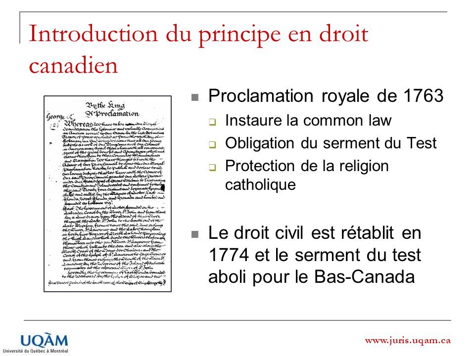 Introduction du principe en droit canadien Proclamation royale de 1763 Instaure la common law Obligation du serment du Test Protection de la religion catholique Le droit civil est rétablit en 1774 et le serment du test aboli pour le Bas-Canada www.juris.uqam.ca