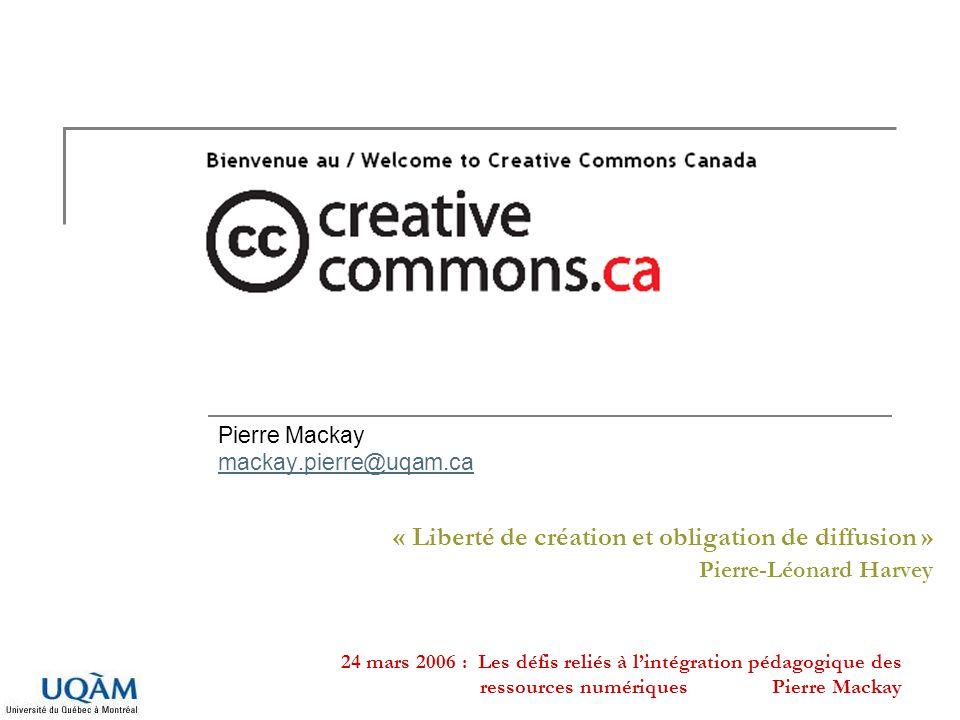 24 mars 2006 : Les défis reliés à lintégration pédagogique des ressources numériques Pierre Mackay « Liberté de création et obligation de diffusion »