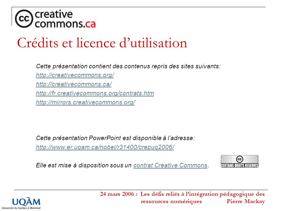 24 mars 2006 : Les défis reliés à lintégration pédagogique des ressources numériques Pierre Mackay Crédits et licence dutilisation Cette présentation