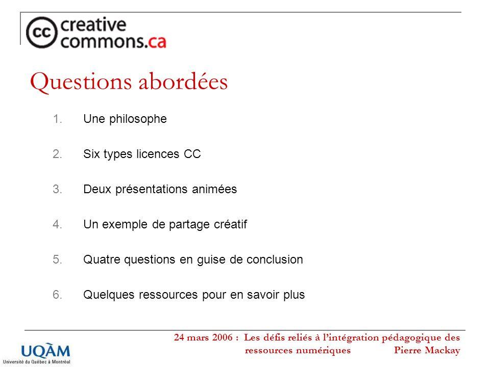 24 mars 2006 : Les défis reliés à lintégration pédagogique des ressources numériques Pierre Mackay 1.Une philosophe 2.Six types licences CC 3.Deux pré
