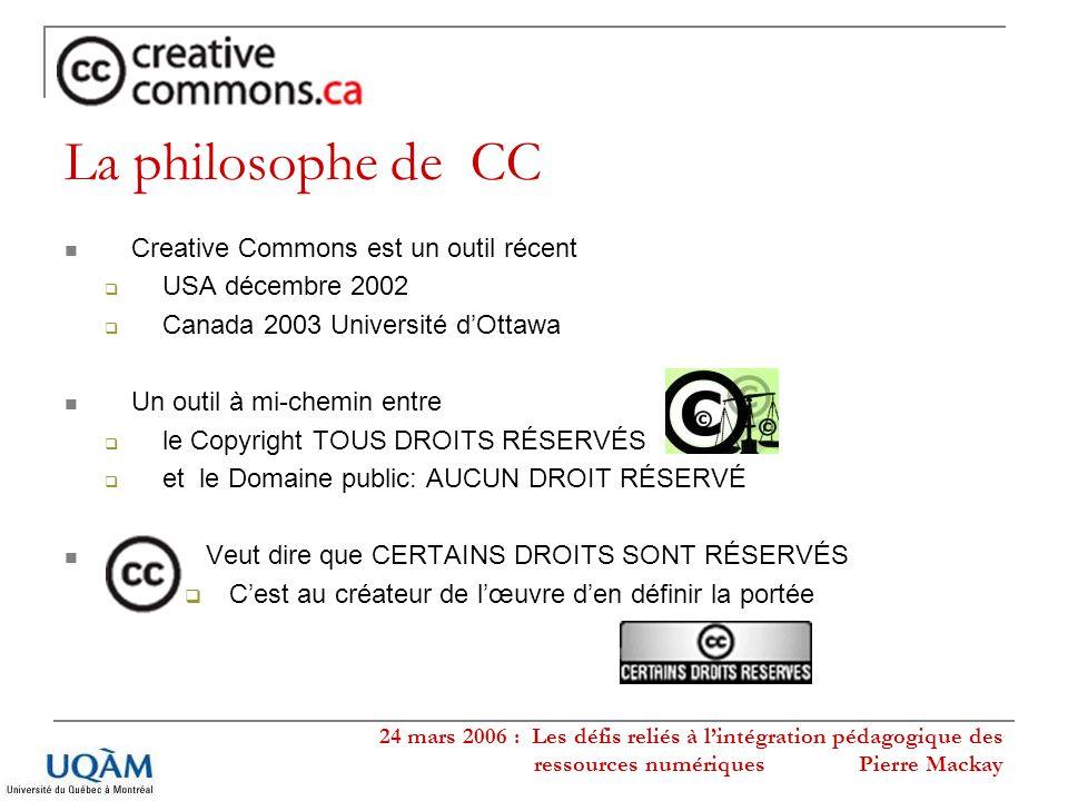 24 mars 2006 : Les défis reliés à lintégration pédagogique des ressources numériques Pierre Mackay La philosophe de CC Creative Commons est un outil r